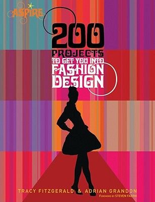 200 Projects to Get You Into Fashion Design - Grandon, Adrian, and Fitzgerald, Tracy, and Faerm, Steven (Foreword by)