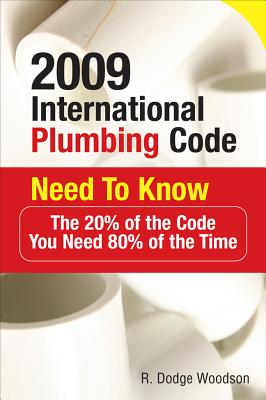 2009 International Plumbing Code Need to Know: The 20% of the Code You Need 80% of the Time - Woodson, R Dodge