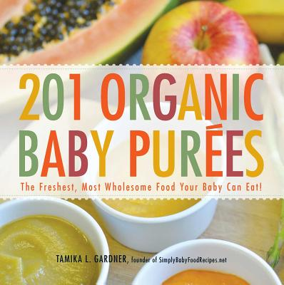 201 Organic Baby Purees: The Freshest, Most Wholesome Food Your Baby Can Eat! - Gardner, Tamika L.