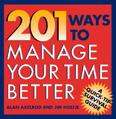 201 Ways to Manage Your Time Better - Axelrod, Alan, PH.D., and Holtje, James, and Axelrod Alan