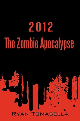 2012: The Zombie Apocalypse - Ryan Tomasella, Tomasella, and Tomasella, Ryan