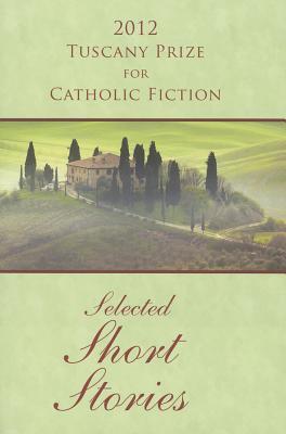 2012 Tuscany Prize for Catholic Fiction: Selected Short Stories - O'Brien, Joseph (Editor)