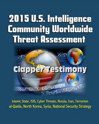 2015 U.S. Intelligence Community Worldwide Threat Assessment - Clapper Testimony: Islamic State, ISIS, Cyber Threats, Russia, Iran, Terrorism, al-Qaida, North Korea, Syria, National Security Strategy - Clapper, James R, and National Intelligence (Dni), Director of, and Intelligence Agency (Cia), Central