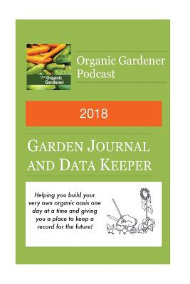 2018 Garden Journal and Data Keeper: From the Organic Gardener Podcast - Beyer, Jackie Marie, and Beyer, Michael L