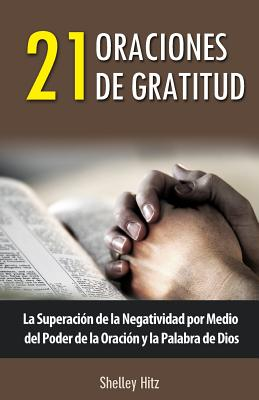 21 Oraciones de Gratitud: La Superacion de La Negatividad Por Medio del Poder de La Oracion y La Palabra de Dios - Hitz, Shelley, and Juarez, Maria (Translated by)