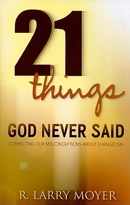 21 Things God Never Said: Correcting Our Misconceptions about Evangelism - Moyer, R Larry