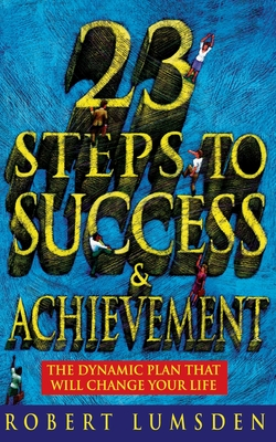 23 Steps to Success and Achievement: The Dynamic Plan That Will Change Your Life - Lumsden, Robert