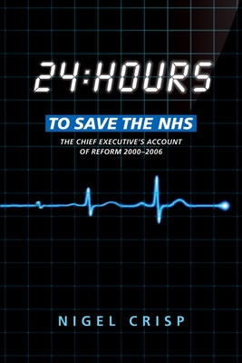 24 hours to save the NHS: The Chief Executive's account of reform 2000 to 2006 - Crisp, Nigel, Lord