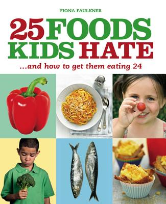 25 Foods Kids Hate (and How to Get Them Eating 24) - Faulkner, Fiona