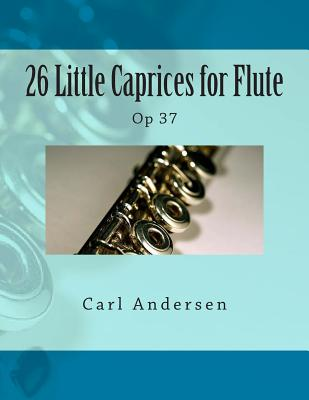 26 Little Caprices for Flute: Op 37 - Andersen, Carl Joachim, and Fleury, Paul M (Prepared for publication by)