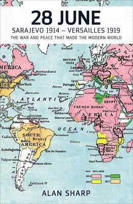 28 June: Sarajevo 1914 - Versailles 1919: The War and Peace That Made the Modern World - Sharp, Alan (Editor)