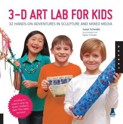 3-D Art Lab for Kids: 32 Hands-On Adventures in Sculpture and Mixed Media - Schwake, Susan, and Schwake, Rainer (Photographer)