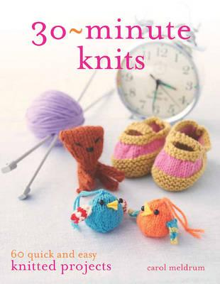 30 Minute Knits: 60 Quick and Easy Knitted Projects - Meldrum, Carol