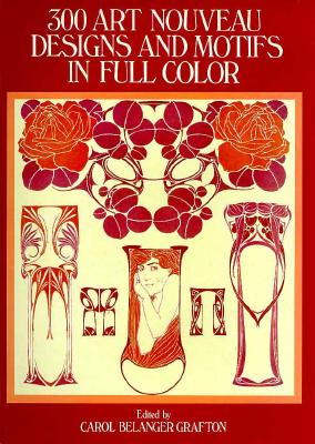 300 Art Nouveau Designs and Motifs in Full Color - Grafton, Carol Belanger (Editor)
