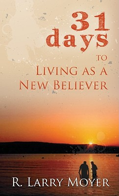 31 Days to Living as a New Believer - Moyer, R Larry