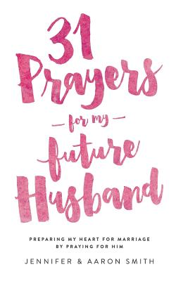 31 Prayers for My Future Husband: Preparing My Heart for Marriage by Praying for Him - Smith, Aaron, and Smith, Jennifer
