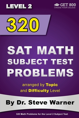 320 SAT Math Subject Test Problems arranged by Topic and Difficulty Level - Level 2: 160 Questions with Solutions, 160 Additional Questions with Answers - Warner, Steve