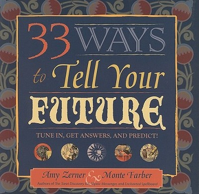 33 Ways to Tell Your Future: Tune In, Get Answers, and Predict! - Zerner, Amy, and Farber, Monte
