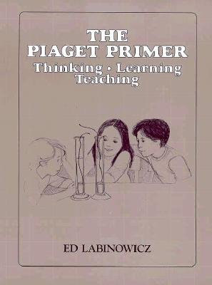 34104 the Piaget Primer: Thinking, Learning, Teaching - Labinowicz, Ed, and Dale Seymour Publications (Compiled by)