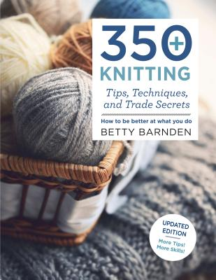 350+ Knitting Tips, Techniques, and Trade Secrets: How to Be Better at What You Do - Barnden, Betty