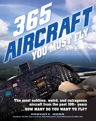 365 Aircraft You Must Fly: The most sublime, weird, and outrageous aircraft from the past 100+ years ... How many do you want to fly? - Dorr, Robert F.