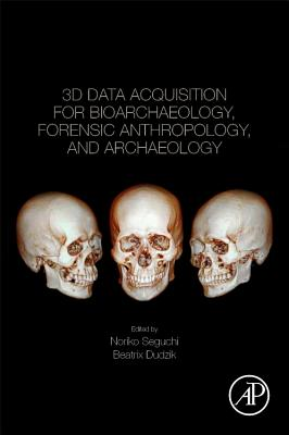 3D Data Acquisition for Bioarchaeology, Forensic Anthropology, and Archaeology - Seguchi, Noriko (Editor), and Dudzik, Beatrix (Editor)