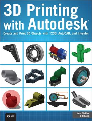 3D Printing with Autodesk: Create and Print 3D Objects with 123d, AutoCAD and Inventor - Biehler, John, and Fane, Bill