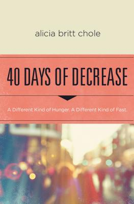 40 Days of Decrease: A Different Kind of Hunger. a Different Kind of Fast. - Chole, Alicia Britt