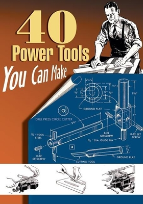 40 Power Tools You Can Make - Wood, Elman, and Messinger, P A, and Lammey, W C