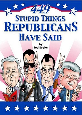 449 Stupid Things Republicans Have Said - Rueter, Ted