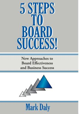 5 Steps to Board Success: New Approaches to Board Effectiveness and Business Success - Daly, Mark