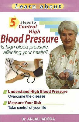 5 Steps to Control High Blood Pressure: Is High Blood Pressure Affecting Your Health? - Arora, Anjali, Dr.