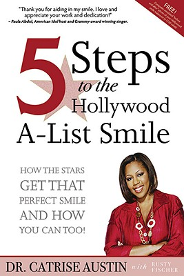 5 Steps to the Hollywood A-List Smile: How the Stars Get That Perfect Smile - And How You Can, Too! - Austin, Catrise