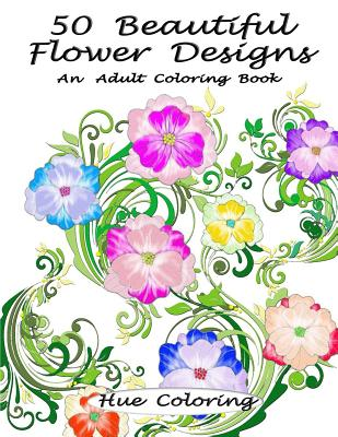 50 Beautiful Flower Designs: An Adult Coloring Book - Coloring, Hue, and Huffman, Elisabeth