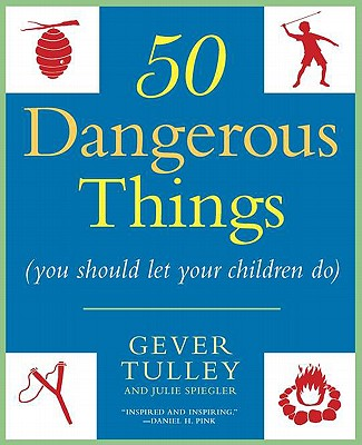 50 Dangerous Things (You Should Let Your Children Do) - Tulley, Gever, and Spiegler, Julie