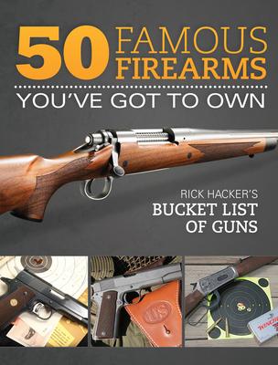 50 Famous Firearms You've Got to Own: Rick Hacker's Bucket List of Guns - Hacker, Rick