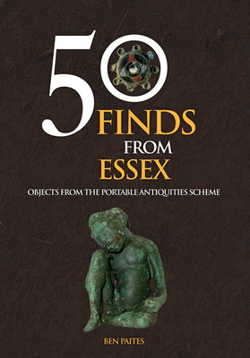 50 Finds from Essex: Objects from the Portable Antiquities Scheme - Paites, Ben