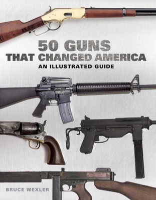 50 Guns That Changed America: An Illustrated Guide - Wexler, Bruce