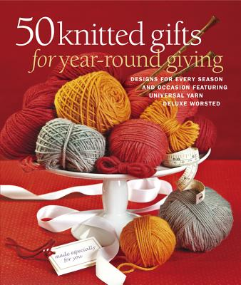 50 Knitted Gifts for Year-Round Giving: Designs for Every Season and Occasion Featuring Universal Yarn Deluxe Worsted - Sixth&Spring Books (Editor)