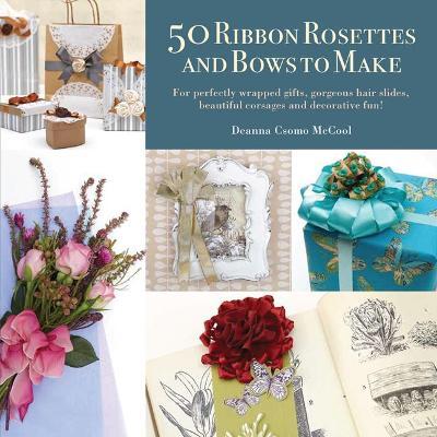 50 Ribbon Rosettes & Bows to Make - McCool, Deanna D.