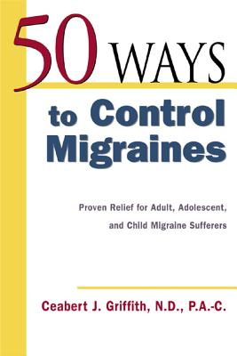 50 Ways to Control Migraines: Practical, Everyday Tips to Empower Migraine Sufferers to Live a Headache-Free Life - Griffith, Ceabert J, N, P