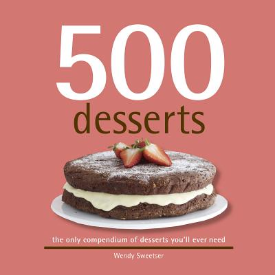 500 Desserts: The Only Dessert Compendium You'll Ever Need - Sweetser, Wendy