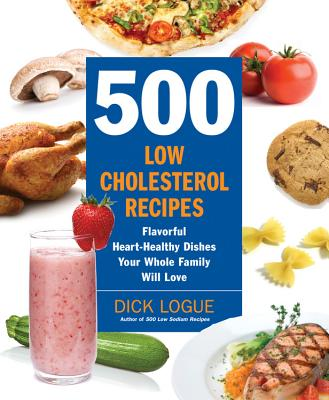 500 Low-Cholesterol Recipes: Flavorful Heart-Healthy Dishes Your Whole Family Will Love - Logue, Dick
