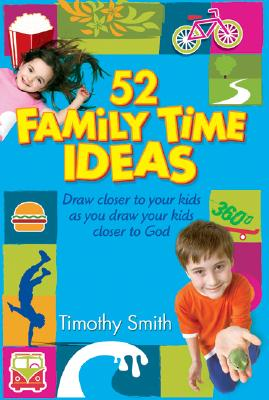 52 Family Time Ideas: Draw Closer to Your Kids as You Draw Your Kids Closer to God - Smith, Timothy