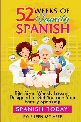 52 Weeks of Family Spanish: Bite Sized Weekly Lessons to Get You and Children Speaking Spanish Together! - MC Aree, Eileen