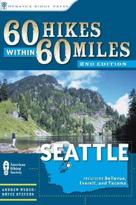 60 Hikes Within 60 Miles: Seattle: Including Bellevue, Everett, and Tacoma - Weber, Andrew, and Stevens, Bryce