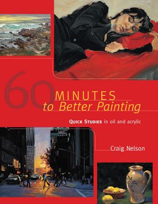 60 Minutes to Better Painting: Quick Studies in Oil and Acrylic - Nelson, Craig