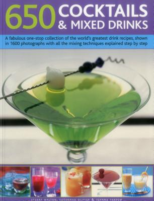 650 Cocktails & Mixed Drinks: A Fabulous One-Stop Collection of the World's Greatest Drink Recipes, Shown in 1600 Photographs with All the Mixing Techniques Explained Step by Step - Walton, Stuart, and Farrow, Joanna, and Olivier, Suzannah