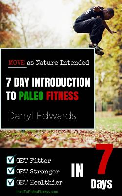 7 Day Introduction to Paleo Fitness: Get Fitter, Get Stronger, Get Healthier in Seven Days. Move as Nature Intended. - Edwards, Darryl