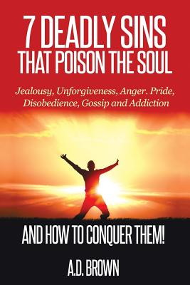 7 Deadly Sins That Poison the Soul and How to Conquer Them! - Brown, A D